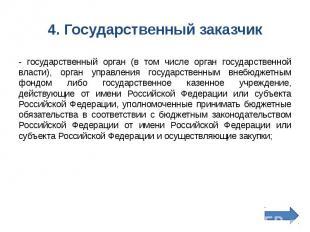 4. Государственный заказчик - государственный орган (в том числе орган государст