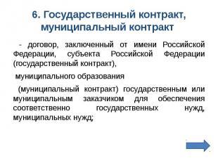 6. Государственный контракт, муниципальный контракт - договор, заключенный от им
