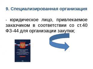 9. Специализированная организация - юридическое лицо, привлекаемое заказчиком в
