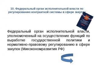 10. Федеральный орган исполнительной власти по регулированию контрактной системы