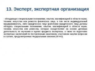 13. Эксперт, экспертная организация - обладающее специальными познаниями, опытом