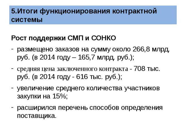 Рост поддержки СМП и СОНКО размещено заказов на сумму около 266,8 млрд. руб. (в 2014 году – 165,7 млрд. руб.); средняя цена заключенного контракта - 708 тыс. руб. (в 2014 году - 616 тыс. руб.); увеличение среднего количества участников закупки…