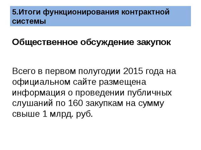 Общественное обсуждение закупок  Всего в первом полугодии 2015 года на официальном сайте размещена информация о проведении публичных слушаний по 160 закупкам на сумму свыше 1 млрд. руб.