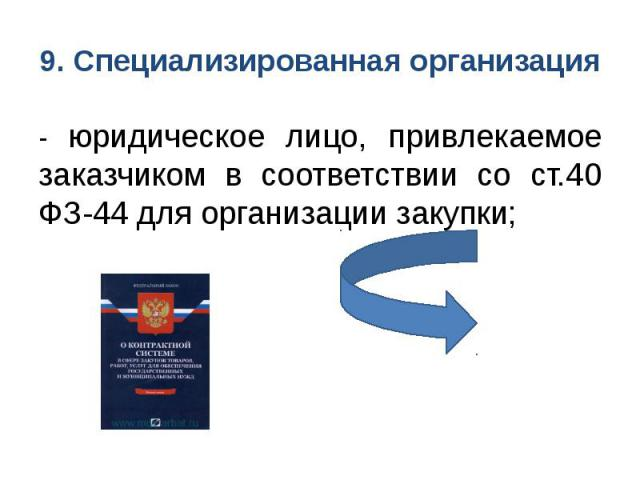 9. Специализированная организация - юридическое лицо, привлекаемое заказчиком в соответствии со ст.40 ФЗ-44 для организации закупки;