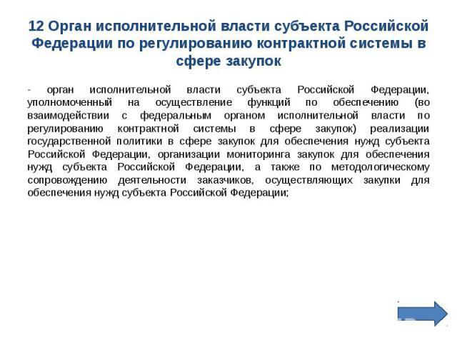 12 Орган исполнительной власти субъекта Российской Федерации по регулированию контрактной системы в сфере закупок - орган исполнительной власти субъекта Российской Федерации, уполномоченный на осуществление функций по обеспечению (во взаимодействии …