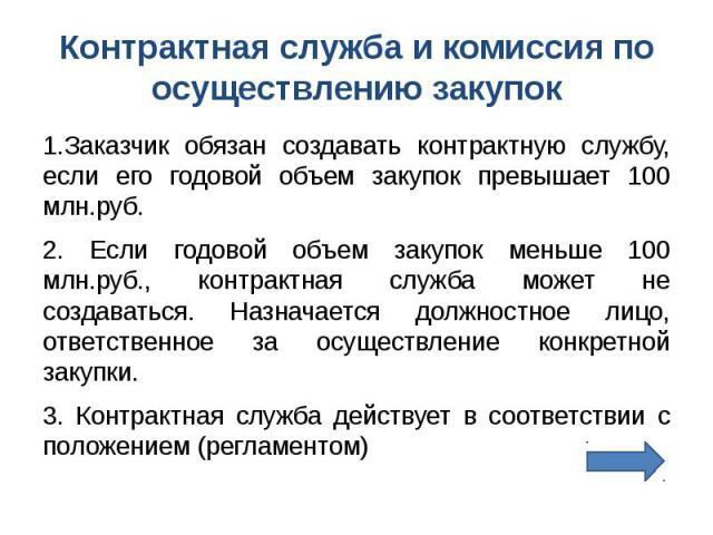 Контрактная служба и комиссия по осуществлению закупок 1.Заказчик обязан создавать контрактную службу, если его годовой объем закупок превышает 100 млн.руб. 2. Если годовой объем закупок меньше 100 млн.руб., контрактная служба может не создаваться. …