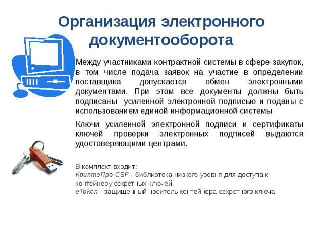 Организация электронного документооборота Между участниками контрактной системы в сфере закупок, в том числе подача заявок на участие в определении поставщика допускается обмен электронными документами. При этом все документы должны быть подписаны у…