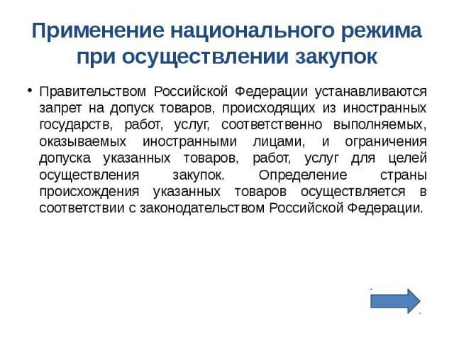 Применение национального режима при осуществлении закупок Правительством Российской Федерации устанавливаются запрет на допуск товаров, происходящих из иностранных государств, работ, услуг, соответственно выполняемых, оказываемых иностранными лицами…