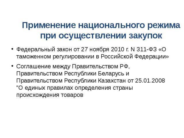 Применение национального режима при осуществлении закупок Федеральный закон от 27 ноября 2010 г. N 311-ФЗ «О таможенном регулировании в Российской Федерации» Соглашение между Правительством РФ, Правительством Республики Беларусь и Правительством Рес…