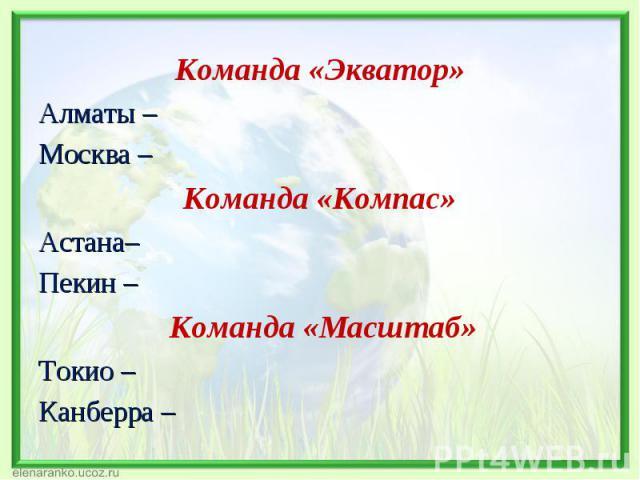 Команда «Экватор» Команда «Экватор» Алматы – Москва – Команда «Компас» Астана– Пекин – Команда «Масштаб» Токио – Канберра –