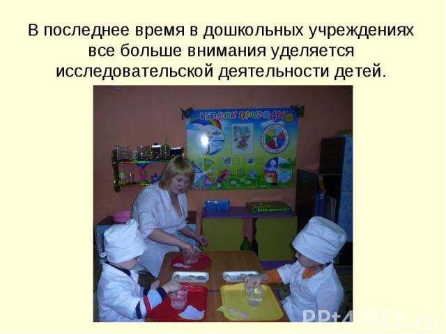 В последнее время в дошкольных учреждениях все больше внимания уделяется исследовательской деятельности детей.