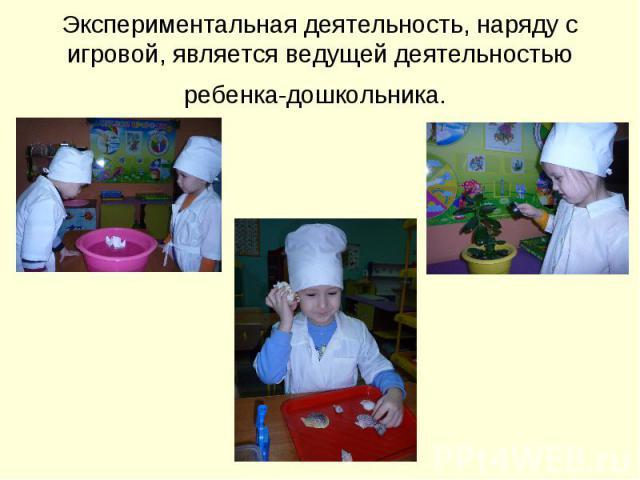 Экспериментальная деятельность, наряду с игровой, является ведущей деятельностью ребенка-дошкольника.