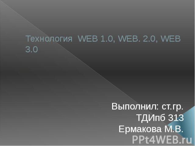 Технология WEB 1.0, WEB. 2.0, WEB 3.0 Выполнил: ст.гр. ТДИпб 313 Ермакова М.В.