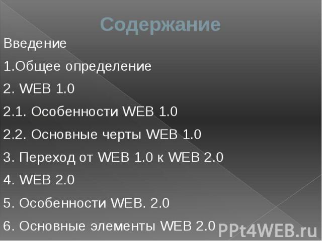 Содержание Введение 1.Общее определение 2. WEB 1.0 2.1. Особенности WEB 1.0 2.2. Основные черты WEB 1.0 3. Переход от WEB 1.0 к WEB 2.0 4. WEB 2.0 5. Особенности WEB. 2.0 6. Основные элементы WEB 2.0