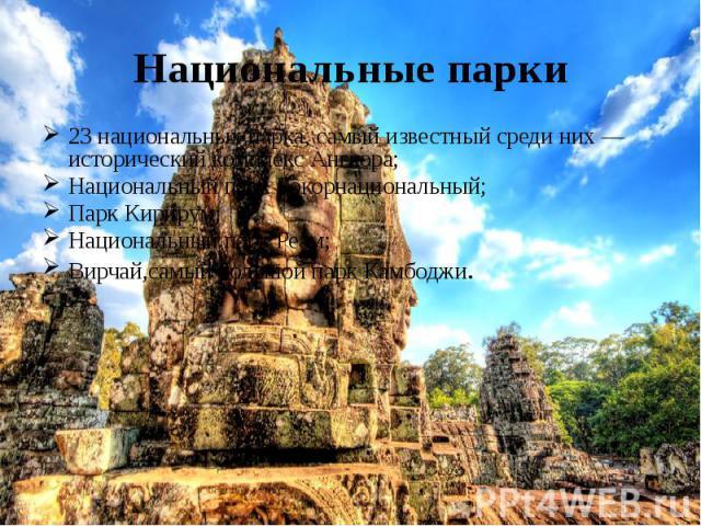 Национальные парки 23 национальных парка, самый известный среди них — исторический комплекс Ангкора; Национальный парк Бокорнациональный; Парк Кирирум; Национальный парк Реам; Вирчай,самый большой парк Камбоджи.