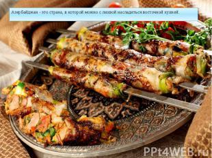 Азербайджан - это страна, в которой можно с лихвой насладиться восточной кухней.