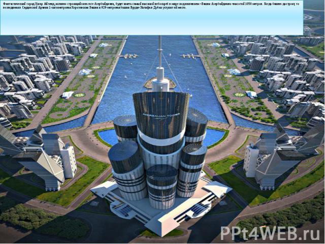 Фантастический город Хазар Айленд ,активно строящийся на юге Азербайджана, будет иметь самый высокий небоскреб в мире под названием «Башня Азербайджана» высотой 1050 метров. Когда башню достроят, то возводимая в Саудовской Аравии 1-километровая Коро…