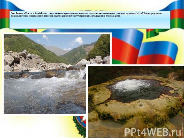 Зона Большого Кавказа в Азербайджане славится своими термальными источниками, с различными типами воды и грязевыми вулканами. Малый Кавказ представляет бельнеологические курорты минеральных вод, исцеляющий климат и источники нефти, используемые в ле…