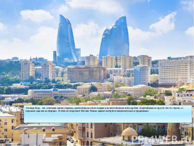 Столица Баку - это сочетание магии старины, архитектуры в стиле модерн и величественных небоскребов. Азербайджан не просто что-то строит, а с хорошим заделом на будущее. И этим он опережает Москву. Новые здания смотрятся монументально и продуманно. …