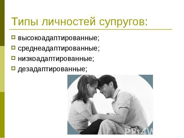Типы личностей супругов: высокоадаптированные; среднеадаптированные; низкоадаптированные; дезадаптированные;