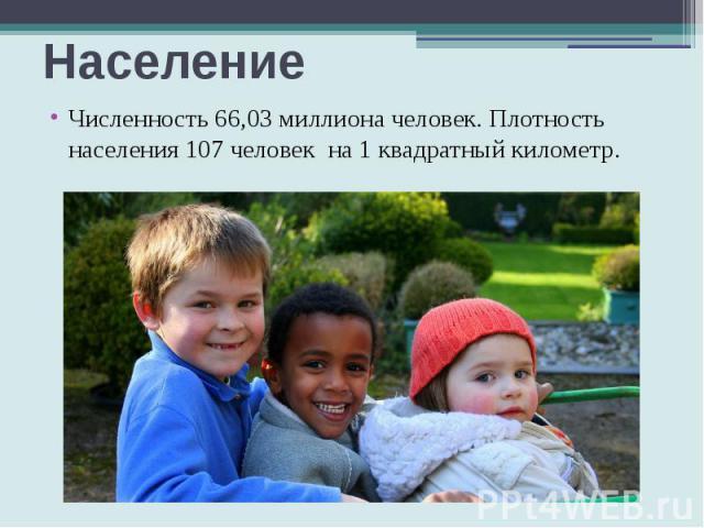Население Численность 66,03 миллиона человек. Плотность населения 107 человек на 1 квадратный километр.