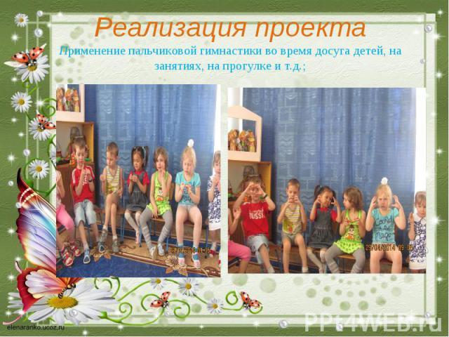 Реализация проекта Применение пальчиковой гимнастики во время досуга детей, на занятиях, на прогулке и т.д.;