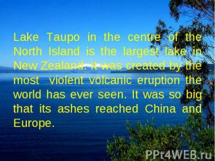 Lake Taupo in the centre of the North Island is the largest lake in New Zealand.