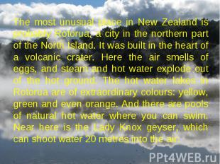The most unusual place in New Zealand is probably Rotorua, a city in the norther