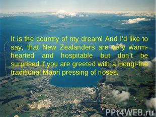 It is the country of my dream! And I'd like to say, that New Zealanders are very
