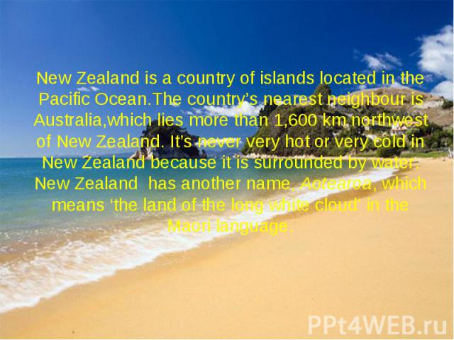 New Zealand is a country of islands located in the Pacific Ocean.The country's nearest neighbour is Australia,which lies more than 1,600 km northwest of New Zealand. It's never very hot or very cold in New Zealand because it is surrounded by water. …