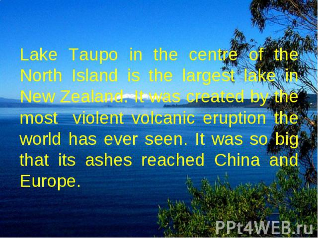 Lake Taupo in the centre of the North Island is the largest lake in New Zealand. It was created by the most violent volcanic eruption the world has ever seen. It was so big that its ashes reached China and Europe.