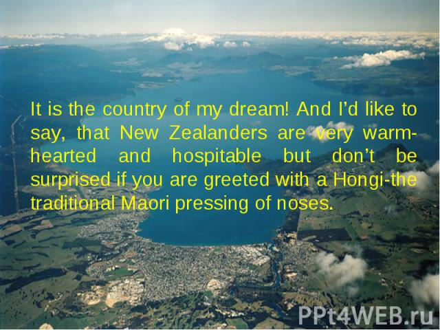 It is the country of my dream! And I'd like to say, that New Zealanders are very warm-hearted and hospitable but don't be surprised if you are greeted with a Hongi-the traditional Maori pressing of noses.