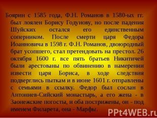 Боярин с 1585 года, Ф.Н. Романов в 1580-ых гг. был лоялен Борису Годунову, но по