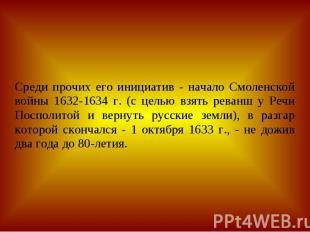 Среди прочих его инициатив - начало Смоленской войны 1632-1634 г. (с целью взять