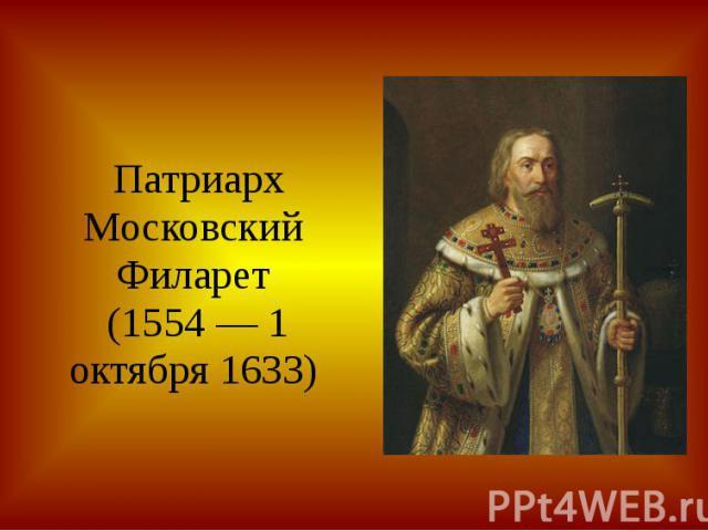 Патриарх МосковскийФиларет (1554 — 1 октября 1633)