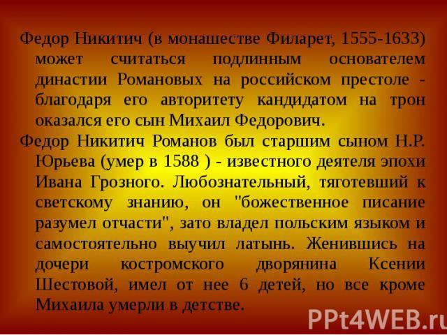 Федор Никитич (в монашестве Филарет, 1555-1633) может считаться подлинным основателем династии Романовых на российском престоле - благодаря его авторитету кандидатом на трон оказался его сын Михаил Федорович.Федор Никитич Романов был старшим сыном Н…