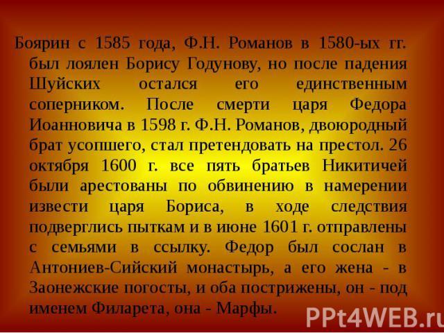 Боярин с 1585 года, Ф.Н. Романов в 1580-ых гг. был лоялен Борису Годунову, но после падения Шуйских остался его единственным соперником. После смерти царя Федора Иоанновича в 1598 г. Ф.Н. Романов, двоюродный брат усопшего, стал претендовать на прест…