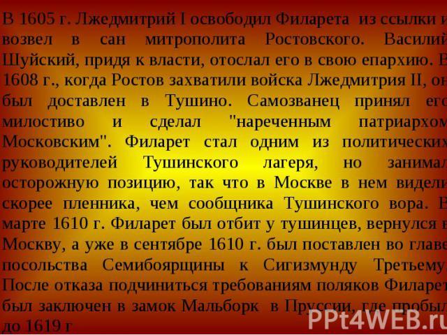В 1605 г. Лжедмитрий I освободил Филарета из ссылки и возвел в сан митрополита Ростовского. Василий Шуйский, придя к власти, отослал его в свою епархию. В 1608 г., когда Ростов захватили войска Лжедмитрия II, он был доставлен в Тушино. Самозванец пр…