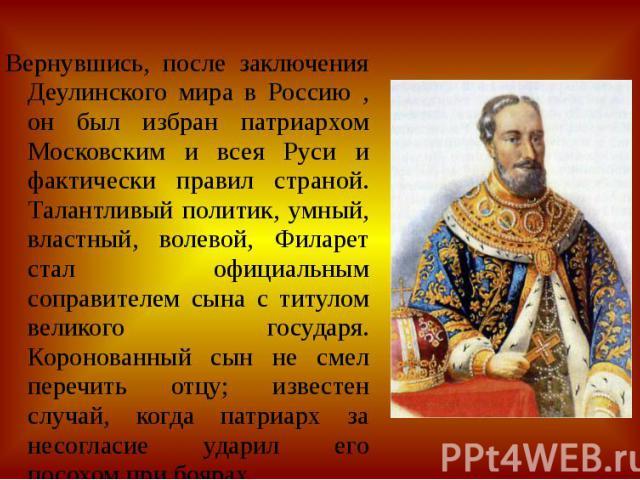 Вернувшись, после заключения Деулинского мира в Россию , он был избран патриархом Московским и всея Руси и фактически правил страной. Талантливый политик, умный, властный, волевой, Филарет стал официальным соправителем сына с титулом великого госуда…