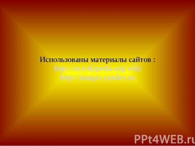 Использованы материалы сайтов : http://ru.wikipedia.org/wiki http://images.yandex.ru