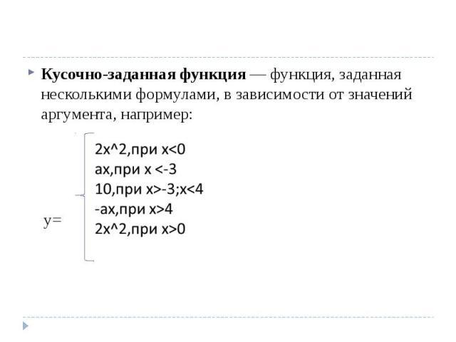 Кусочно-заданная функция— функция, заданная несколькими формулами, в зависимости от значений аргумента, например: y=