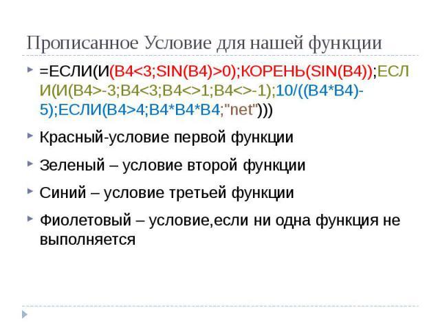 """Прописанное Условие для нашей функции =ЕСЛИ(И(B4<3;SIN(B4)>0);КОРЕНЬ(SIN(B4));ЕСЛИ(И(B4>-3;B4<3;B4<>1;B4<>-1);10/((B4*B4)-5);ЕСЛИ(B4>4;B4*B4*B4;""""net""""))) Красный-условие первой функции Зеленый – условие второй фун…"""