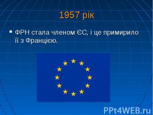 1957 рік ФРН стала членом ЄС, і це примирило її з Францією.