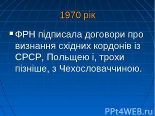 1970 рік ФРН підписала договори про визнання східних кордонів із СРСР, Польщею і
