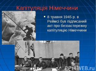 Капітуляція Німеччини 8 травня 1945 р. в Реймсі був підписаний акт про беззастер