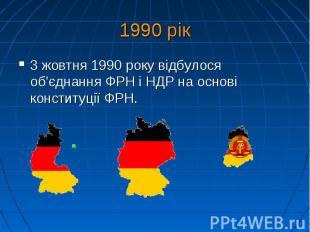 1990 рік 3 жовтня 1990року відбулося об'єднання ФРН і НДР на основі консти