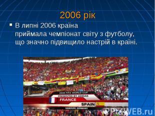 2006 рік В липні 2006 країна приймалачемпіонат світу з футболу, що значно