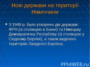 Нові держави на території Німеччини З 1949 р. було утворено дві держави: ФРН (зі