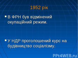 1952 рік В ФРН був відмінений окупаційний режим. У НДР проголошений курс на буді