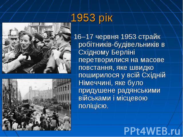 1953 рік 16–17 червня 1953 страйк робітників-будівельників в Східному Берліні перетворилися на масове повстання, яке швидко поширилося у всій Східній Німеччині, яке було придушене радянськими військами і місцевою поліцією.